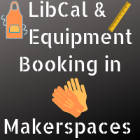 LibCal and Equipment Booking in makerspaces